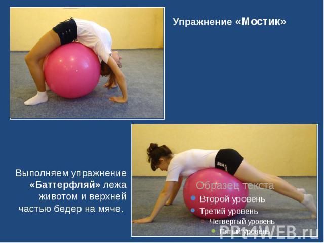 Упражнение «Мостик» Выполняем упражнение «Баттерфляй» лежа животом и верхней частью бедер на мяче.
