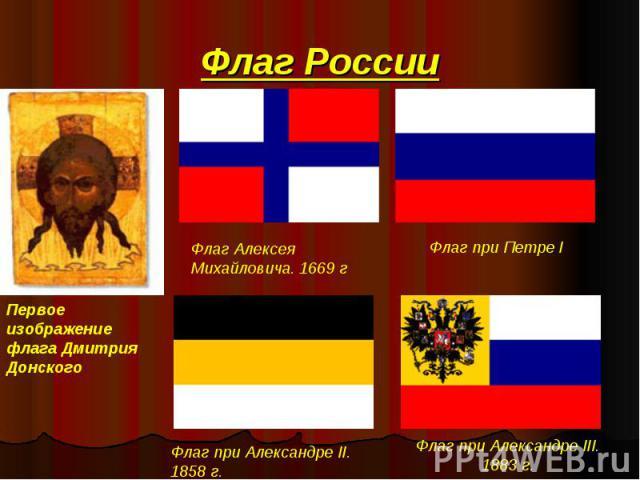 Флаг России Первое изображение флага Дмитрия Донского Флаг Алексея Михайловича. 1669 г Флаг при Петре I Флаг при Александре II. 1858 г. Флаг при Александре III. 1883 г.