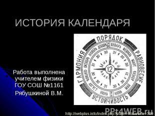 История календаря Работа выполнена учителем физики ГОУ СОШ №1161Рябушкиной В.М.