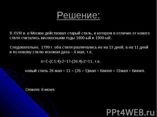 Решение: В XVIII в. в Москве действовал старый стиль, в котором в отличие от нов