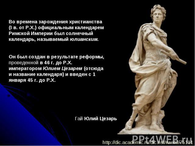 Во времена зарождения христианства (I в. от Р.Х.) официальным календарем Римской Империи был солнечный календарь, называемый юлианским. Он был создан в результате реформы, проведенной в 46 г. до Р.Х. императором Юлием Цезарем (отсюда и название кале…