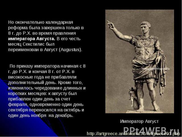 Но окончательно календарная реформа была завершена только в 8г. до Р.Х. во время правления императора Августа. В его честь месяц Секстилис был переименован в Август (Augustus). По приказу императора начиная с 8 г. до Р.Х. и кончая 8 г. от Р.Х. в ви…