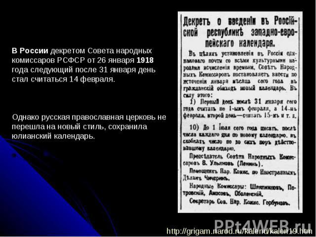 В России декретом Совета народных комиссаров РСФСР от 26 января 1918 года следующий после 31 января день стал считаться 14 февраля. Однако русская православная церковь не перешла на новый стиль, сохранила юлианский календарь.