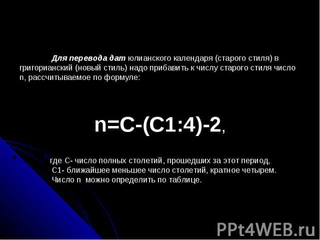 Для перевода дат юлианского календаря (старого стиля) в григорианский (новый стиль) надо прибавить к числу старого стиля число n, рассчитываемое по формуле:n=C-(C1:4)-2,где С- число полных столетий, прошедших за этот период, С1- ближайшее меньшее чи…