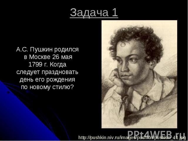 Задача 1 А.С. Пушкин родился в Москве 26 мая 1799 г. Когда следует праздновать день его рождения по новому стилю?