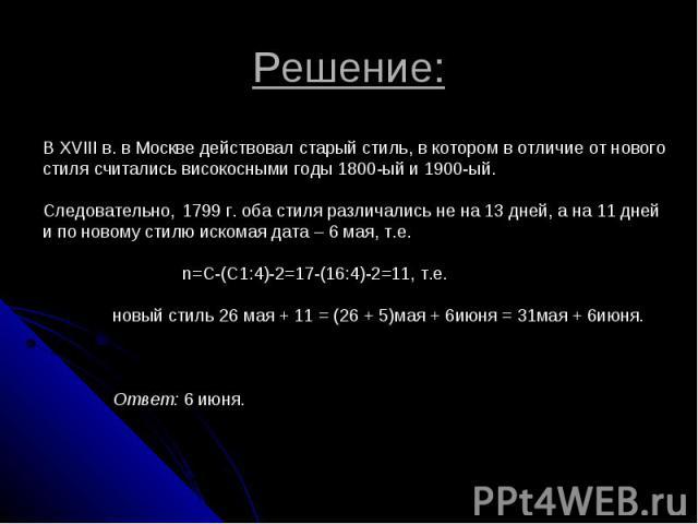 Решение: В XVIII в. в Москве действовал старый стиль, в котором в отличие от нового стиля считались високосными годы 1800-ый и 1900-ый. Следовательно, 1799 г. оба стиля различались не на 13 дней, а на 11 дней и по новому стилю искомая дата – 6 мая, …