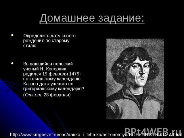 Домашнее задание: Определить дату своего рождения по старому стилю.Выдающийся польский ученый Н. Коперник родился 19 февраля 1479 г. по юлианскому календарю. Какова дата ученого по григорианскому календарю?(Ответ: 28 февраля)