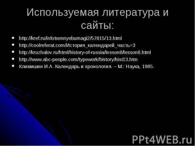 Используемая литература и сайты: http://kref.ru/infotsennyebumagi2/57815/13.htmlhttp://coolreferat.com/История_календарей_часть=3 http://kruzhalov.ru/html/history-of-russia/lesson8/lesson8.html http://www.abc-people.com/typework/history/hist13.htm К…