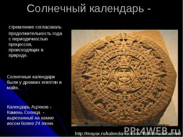 Солнечный календарь - стремление согласовать продолжительность года с периодичностью процессов, происходящих в природе. Солнечные календари были у древних египтян и майя. Календарь Ацтеков - Камень Солнца - вырезанный на камне весом более 24 тонн.