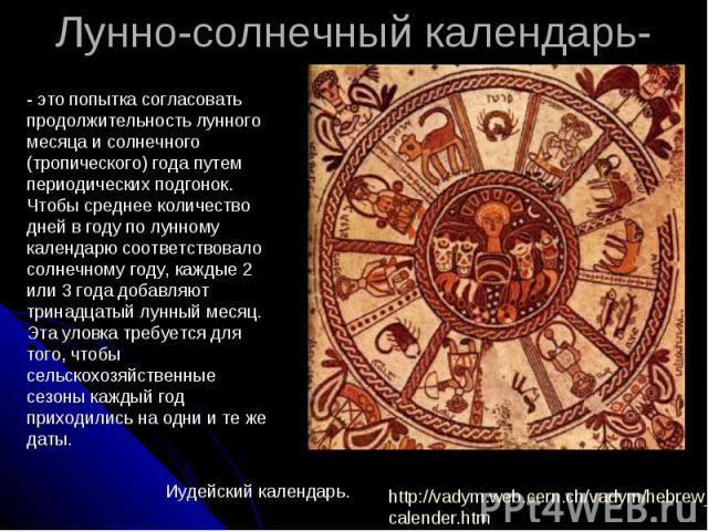 Лунно-солнечный календарь- - это попытка согласовать продолжительность лунного месяца и солнечного (тропического) года путем периодических подгонок. Чтобы среднее количество дней в году по лунному календарю соответствовало солнечному году, каждые 2 …