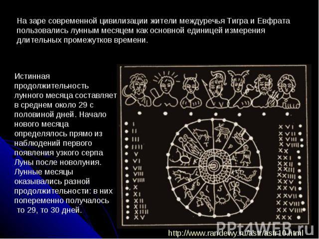 На заре современной цивилизации жители междуречья Тигра и Евфрата пользовались лунным месяцем как основной единицей измерения длительных промежутков времени. Истинная продолжительность лунного месяца составляет в среднем около 29 с половиной дней. Н…