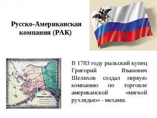 Русско-Американская компания (РАК) В 1783 году рыльский купец Григорий Иванович
