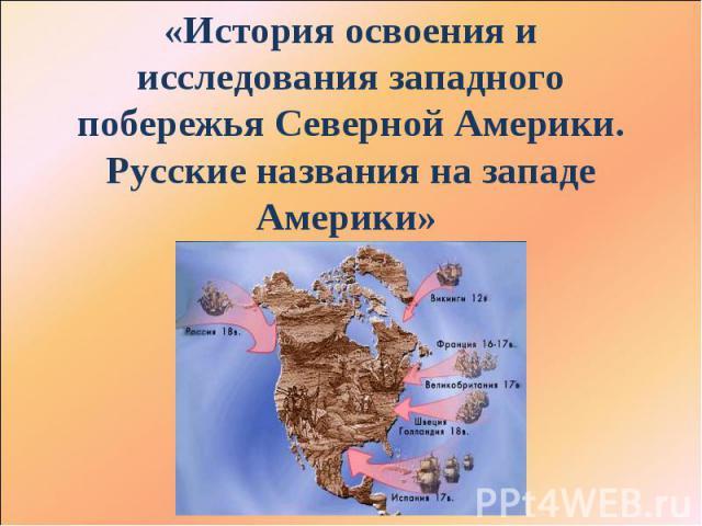 История освоения и исследования западного побережья Северной Америки. Русские названия на западе Америки