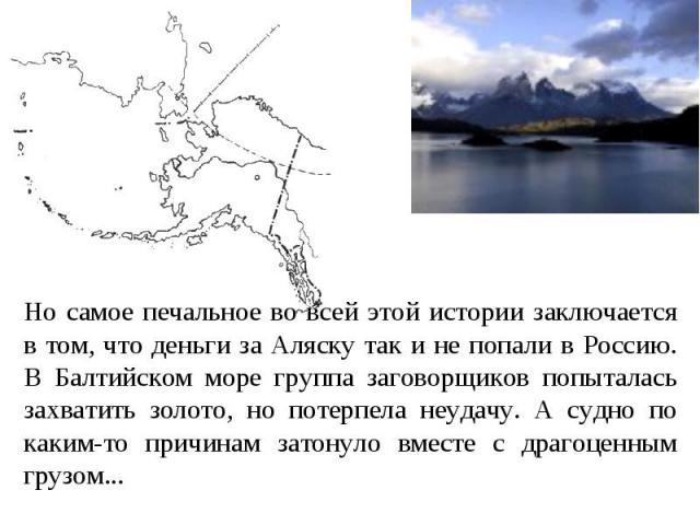 Но самое печальное во всей этой истории заключается в том, что деньги за Аляску так и не попали в Россию. В Балтийском море группа заговорщиков попыталась захватить золото, но потерпела неудачу. А судно по каким-то причинам затонуло вместе с драгоце…