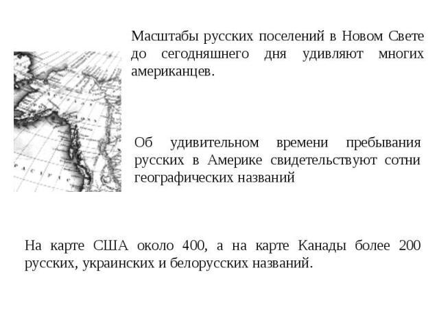 Масштабы русских поселений в Новом Свете до сегодняшнего дня удивляют многих американцев. Об удивительном времени пребывания русских в Америке свидетельствуют сотни географических названий На карте США около 400, а на карте Канады более 200 русских,…