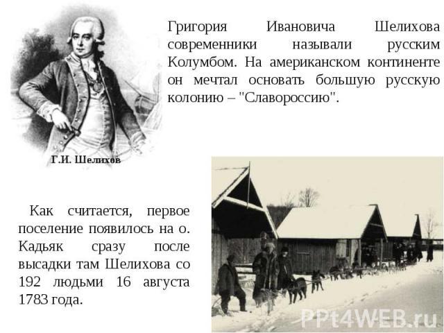 Григория Ивановича Шелихова современники называли русским Колумбом. На американском континенте он мечтал основать большую русскую колонию –