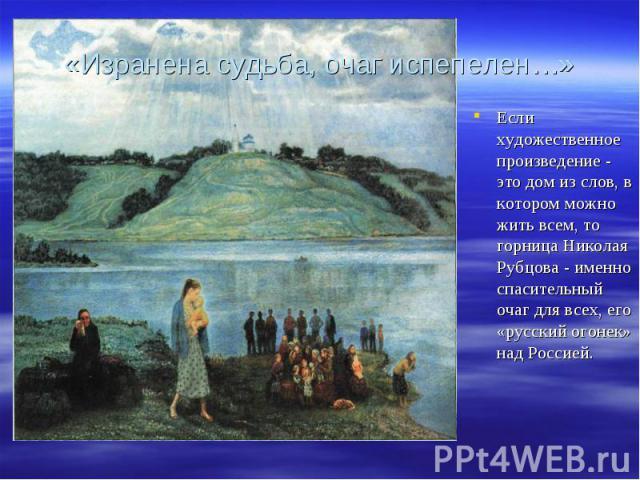 «Изранена судьба, очаг испепелен…» Если художественное произведение - это дом из слов, в котором можно жить всем, то горница Николая Рубцова - именно спасительный очаг для всех, его «русский огонек» над Россией.