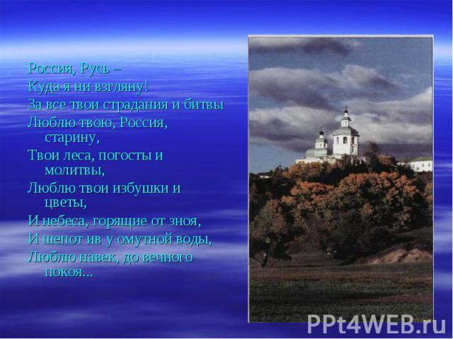 Россия, Русь –Куда я ни взгляну!За все твои страдания и битвыЛюблю твою, Россия, старину, Твои леса, погосты и молитвы,Люблю твои избушки и цветы,И небеса, горящие от зноя,И шепот ив у омутной воды,Люблю навек, до вечного покоя...