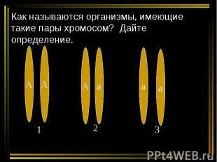 Как называются организмы, имеющие такие пары хромосом? Дайте определение.