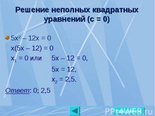 Решение неполных квадратных уравнений (с = 0) 5х2 – 12х = 0х(5х – 12) = 0х1 = 0