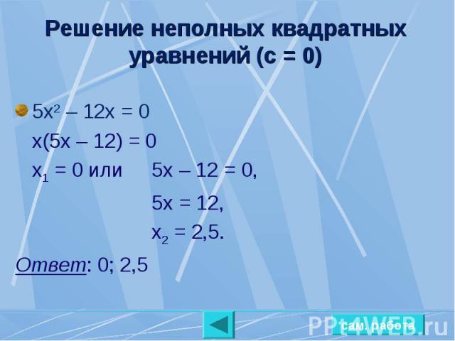 Решение неполных квадратных уравнений (с = 0) 5х2 – 12х = 0х(5х – 12) = 0х1 = 0 или 5х – 12 = 0,5х = 12,х2 = 2,5.Ответ: 0; 2,5
