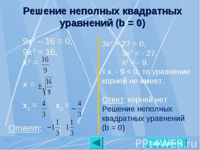 Решение неполных квадратных уравнений (b = 0) 9х2 – 16 = 0, 9х2 = 16, х2 = х = х1 = х2 =Ответ: ; 3х2 + 27 = 0,3х2 = - 27,х2 = - 9.т.к. - 9 < 0, то уравнение корней не имеет.Ответ: корней нет Решение неполных квадратных уравнений (b = 0)
