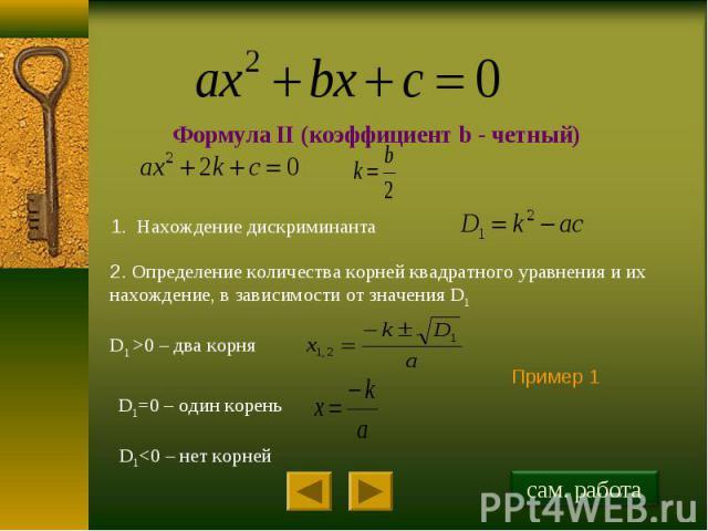 Формула II (коэффициент b - четный) 1. Нахождение дискриминанта 2. Определение количества корней квадратного уравнения и их нахождение, в зависимости от значения D1 D1 >0 – два корня D1=0 – один корень D1