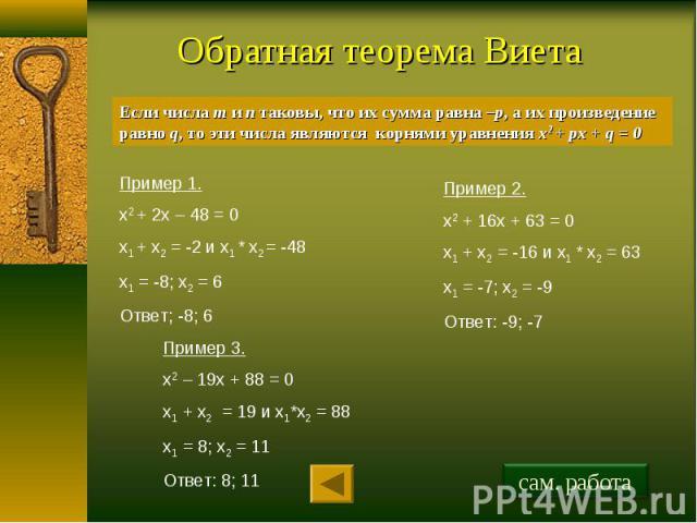 Обратная теорема Виета Если числа m и n таковы, что их сумма равна –р, а их произведение равно q, то эти числа являются корнями уравнения x2 + px + q = 0 Пример 1.х2 + 2х – 48 = 0х1 + х2 = -2 и х1 * х2 = -48 х1 = -8; х2 = 6Ответ; -8; 6 Пример 2.х2 +…