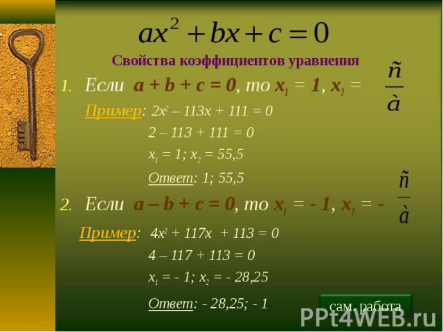 Свойства коэффициентов уравнения Если a + b + c = 0, то х1 = 1, х2 = Пример: 2х2 – 113х + 111 = 02 – 113 + 111 = 0х1 = 1; х2 = 55,5Ответ: 1; 55,5Если a – b + c = 0, то х1 = - 1, х2 = -Пример: 4х2 + 117х + 113 = 0 4 – 117 + 113 = 0х1 = - 1; х2 = - 28…