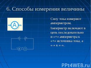 6. Способы измерения величины Силу тока измеряют амперметром. Амперметр включают