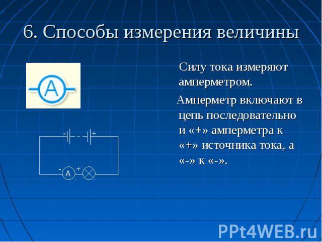 6. Способы измерения величины Силу тока измеряют амперметром. Амперметр включают в цепь последовательно и «+» амперметра к «+» источника тока, а «-» к «-».