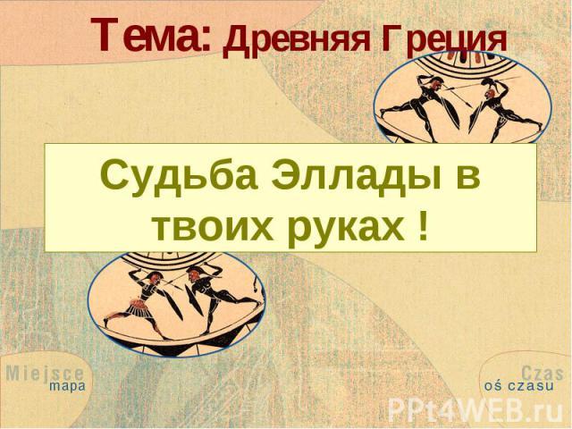 Тема: Древняя Греция Судьба Эллады в твоих руках !