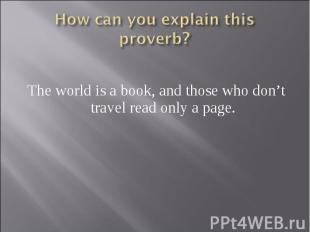 How can you explain this proverb? The world is a book, and those who don't trave