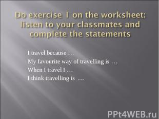 Do exercise 1 on the worksheet: listen to your classmates and complete the state