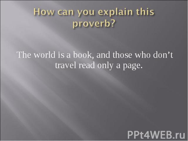 How can you explain this proverb? The world is a book, and those who don't travel read only a page.