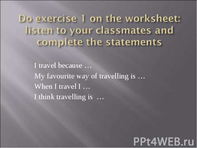 Do exercise 1 on the worksheet: listen to your classmates and complete the statements I travel because …My favourite way of travelling is …When I travel I …I think travelling is …