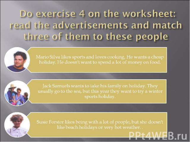 Do exercise 4 on the worksheet: read the advertisements and match three of them to these people Mario Silva likes sports and loves cooking. He wants a cheap holiday. He doesn't want to spend a lot of money on food. Jack Samuels wants to take his fam…