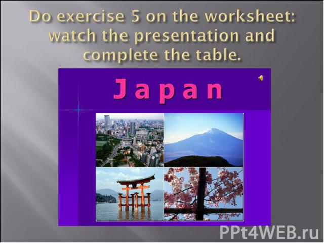 Do exercise 5 on the worksheet: watch the presentation and complete the table.