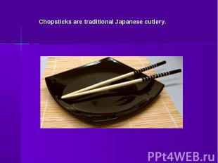 Chopsticks are traditional Japanese cutlery.
