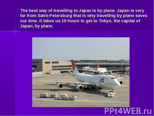 The best way of travelling to Japan is by plane. Japan is very far from Saint-Petersburg that is why travelling by plane saves our time. It takes us 19 hours to get to Tokyo, the capital of Japan, by plane.