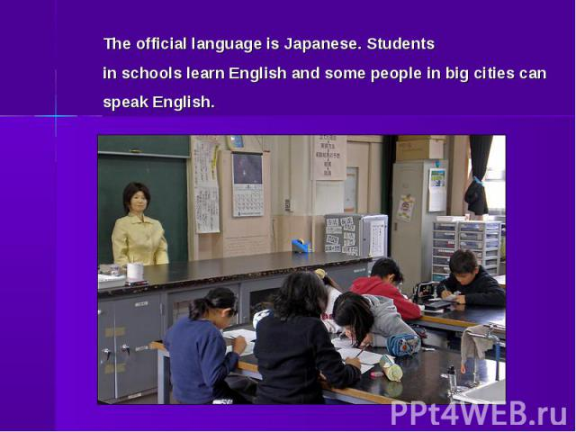 The official language is Japanese. Students in schools learn English and some people in big cities can speak English.