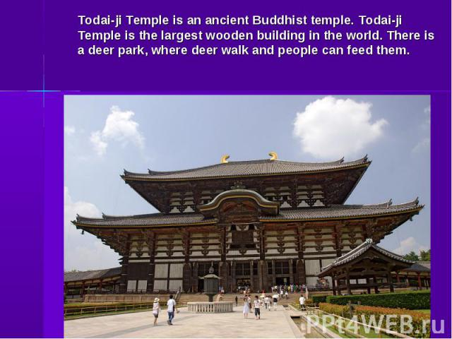 Todai-ji Temple is an ancient Buddhist temple. Todai-ji Temple is the largest wooden building in the world. There is a deer park, where deer walk and people can feed them.