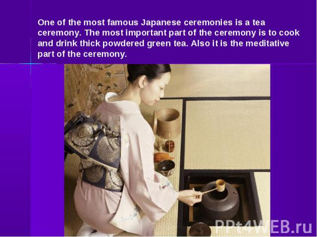One of the most famous Japanese ceremonies is a tea ceremony. The most important part of the ceremony is to cook and drink thick powdered green tea. Also it is the meditative part of the ceremony.