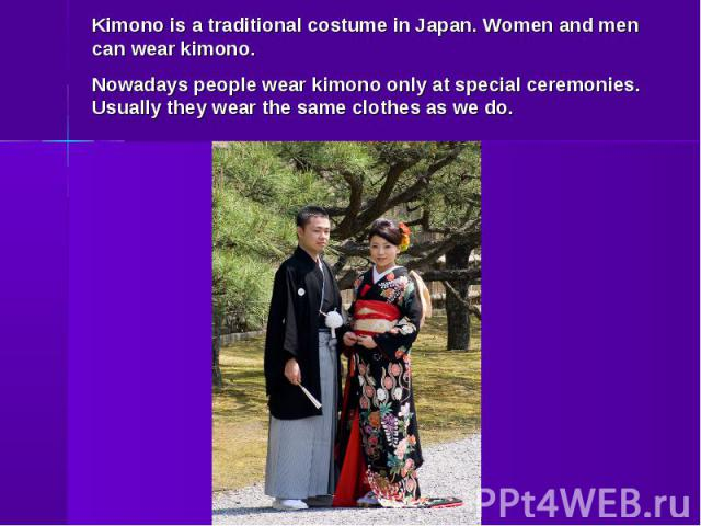 Kimono is a traditional costume in Japan. Women and men can wear kimono. Nowadays people wear kimono only at special ceremonies. Usually they wear the same clothes as we do.