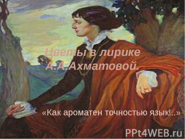 Цветы в лирике А.А.Ахматовой «Как ароматен точностью язык!..»