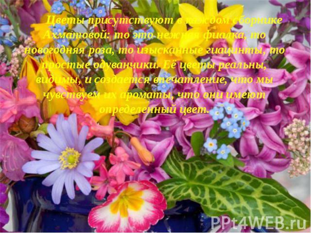 Цветы присутствуют в каждом сборнике Ахматовой: то это нежная фиалка, то новогодняя роза, то изысканные гиацинты, то простые одуванчики. Её цветы реальны, видимы, и создается впечатление, что мы чувствуем их ароматы, что они имеют определенный цвет.