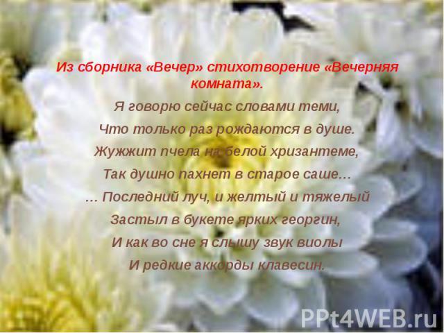 Из сборника «Вечер» стихотворение «Вечерняя комната».Я говорю сейчас словами теми,Что только раз рождаются в душе.Жужжит пчела на белой хризантеме,Так душно пахнет в старое саше…… Последний луч, и желтый и тяжелыйЗастыл в букете ярких георгин, И как…