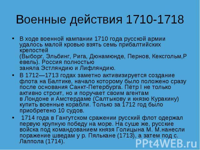 Военные действия 1710-1718 В ходе военной кампании1710 годарусской армии удалось малой кровью взять семь прибалтийских крепостей (Выборг,Эльбинг,Рига,Дюнамюнде,Пернов,Кексгольм,Ревель). Россия полностью занялаЭстляндиюиЛифляндию.В1712—171…