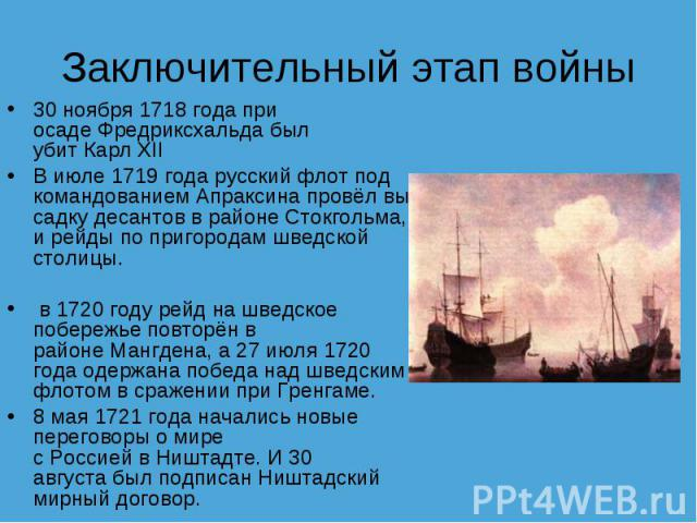 Заключительный этап войны 30 ноября1718 годапри осадеФредриксхальдабыл убитКарл XIIВ июле1719 годарусский флот под командованиемАпраксинапровёлвысадку десантов в районе Стокгольма, и рейды по пригородам шведской столицы.в1720 годурейд н…