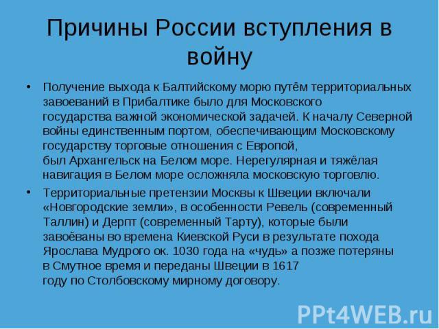Причины России вступления в войну Получение выхода кБалтийскому морюпутём территориальных завоеваний в Прибалтике было дляМосковского государстваважной экономической задачей. К началу Северной войны единственным портом, обеспечивающим Московском…